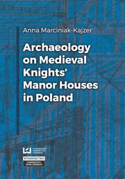 Archaeology on Medieval Knights? Manor Houses in Poland, Anna Marciniak-Kajzer